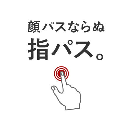 顔パスならぬ指パス。